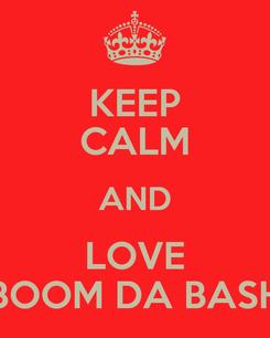 Poster: KEEP CALM AND LOVE BOOM DA BASH