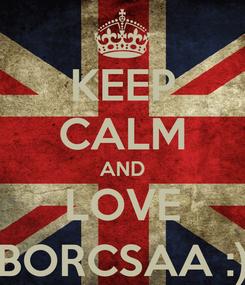 Poster: KEEP CALM AND LOVE BORCSAA :)