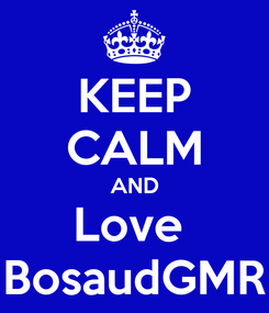 Poster: KEEP CALM AND Love  BosaudGMR