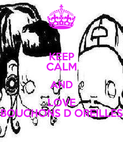 Poster: KEEP CALM AND LOVE BOUCHONS D OREILLES