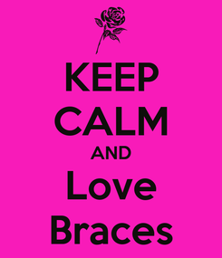 Poster: KEEP CALM AND Love Braces