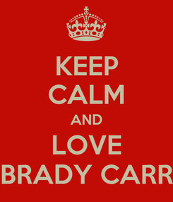 Poster: KEEP CALM AND LOVE BRADY CARR