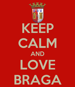 Poster: KEEP CALM AND LOVE BRAGA