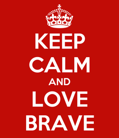 Poster: KEEP CALM AND LOVE BRAVE