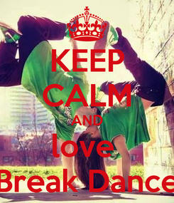 Poster: KEEP CALM AND love  Break Dance