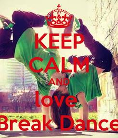 Poster: KEEP CALM AND love  Break Dance