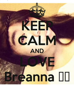 Poster: KEEP CALM AND LOVE Breanna ♥♥