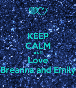 Poster: KEEP CALM AND Love Breanna and Emily
