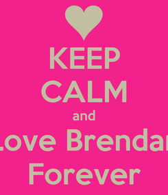 Poster: KEEP CALM and Love Brendan Forever