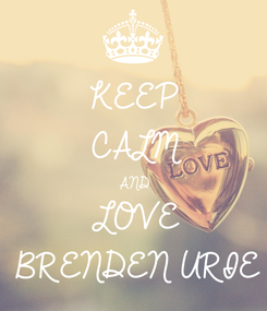 Poster: KEEP CALM AND LOVE BRENDEN URIE