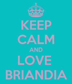 Poster: KEEP CALM AND LOVE  BRIANDIA