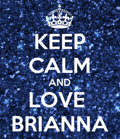 Poster: KEEP CALM AND LOVE  BRIANNA