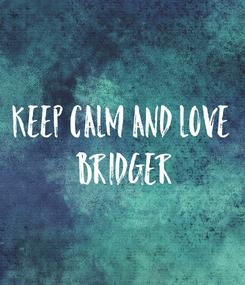 Poster: Keep calm and love  Bridger