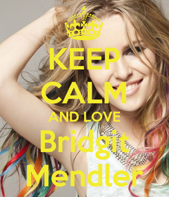 Poster: KEEP CALM AND LOVE Bridgit Mendler