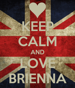 Poster: KEEP CALM AND LOVE BRIENNA