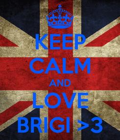 Poster: KEEP CALM AND LOVE BRIGI >3