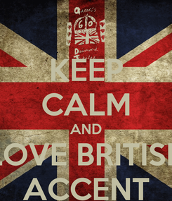 Poster: KEEP CALM AND LOVE BRITISH ACCENT