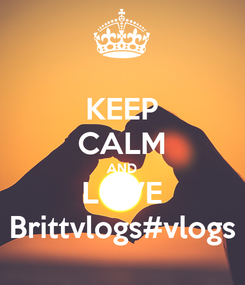 Poster: KEEP CALM AND LOVE Brittvlogs#vlogs