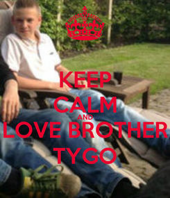 Poster: KEEP CALM AND LOVE BROTHER TYGO