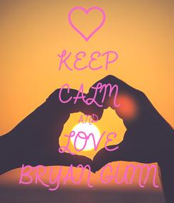 Poster: KEEP CALM AND LOVE BRYAN GUNN