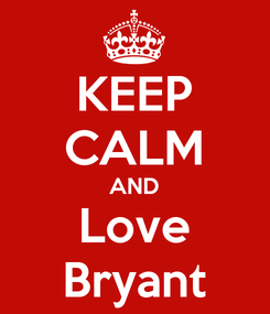 Poster: KEEP CALM AND Love Bryant