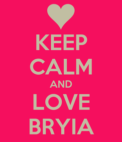 Poster: KEEP CALM AND LOVE BRYIA