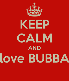 Poster: KEEP CALM AND love BUBBA