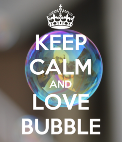 Poster: KEEP CALM AND LOVE BUBBLE
