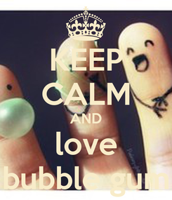 Poster: KEEP CALM AND love bubble gum