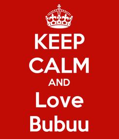 Poster: KEEP CALM AND Love Bubuu