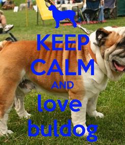 Poster: KEEP CALM AND love  buldog