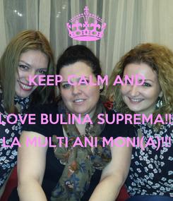 Poster: KEEP CALM AND  LOVE BULINA SUPREMA!!! LA MULTI ANI MONI(A)!!!