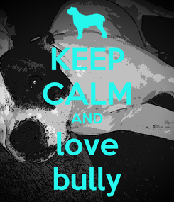 Poster: KEEP CALM AND love bully