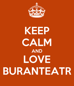 Poster: KEEP CALM AND LOVE BURANTEATR