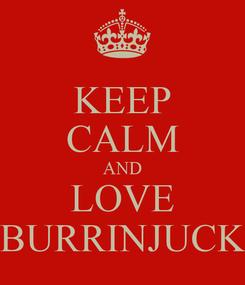 Poster: KEEP CALM AND LOVE BURRINJUCK