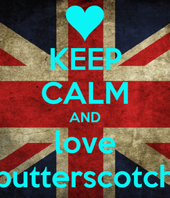 Poster: KEEP CALM AND love butterscotch