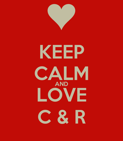 Poster: KEEP CALM AND LOVE C & R