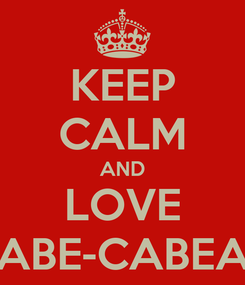 Poster: KEEP CALM AND LOVE CABE-CABEAN