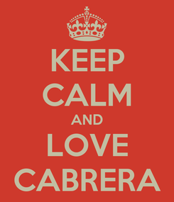 Poster: KEEP CALM AND LOVE CABRERA