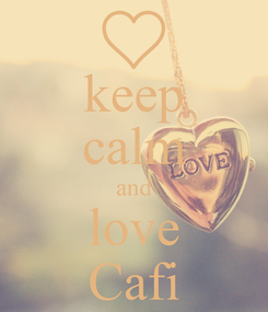 Poster: keep calm and love Cafi
