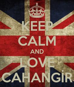Poster: KEEP CALM AND LOVE CAHANGİR