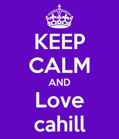 Poster: KEEP CALM AND Love cahill