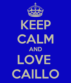 Poster: KEEP CALM AND LOVE  CAILLO