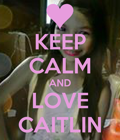 Poster: KEEP CALM AND LOVE CAITLIN