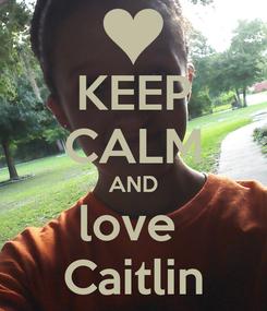 Poster: KEEP CALM AND love  Caitlin