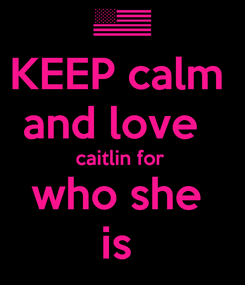 Poster: KEEP calm  and love   caitlin for  who she  is