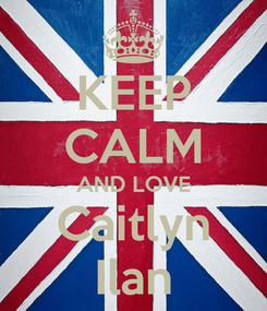 Poster: KEEP CALM AND LOVE Caitlyn Ilan