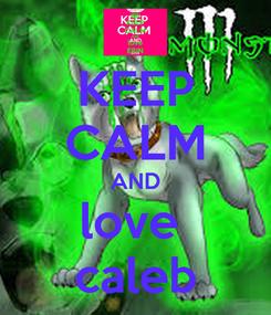 Poster: KEEP CALM AND love  caleb