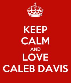 Poster: KEEP CALM AND LOVE CALEB DAVIS