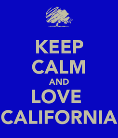 Poster: KEEP CALM AND LOVE  CALIFORNIA